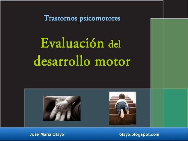 Evaluación del desarrollo motor José María Olayo olayo.blogspot.com Trastornos psicomotores