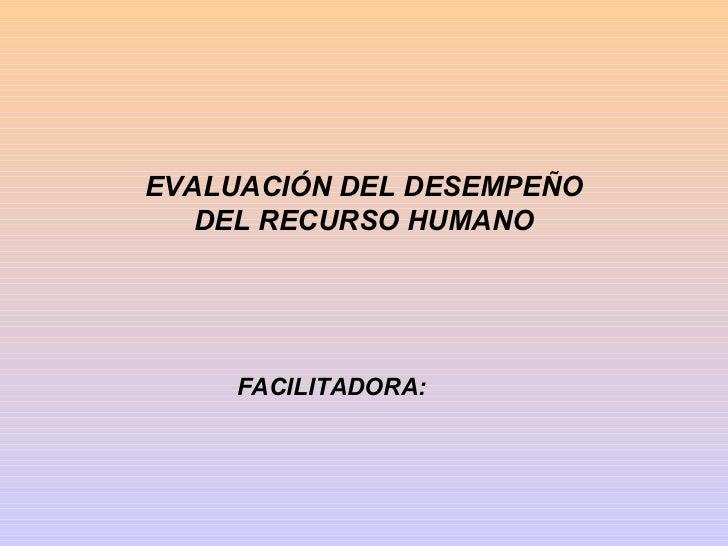 EVALUACIÓN DEL DESEMPEÑO   DEL RECURSO HUMANO     FACILITADORA: