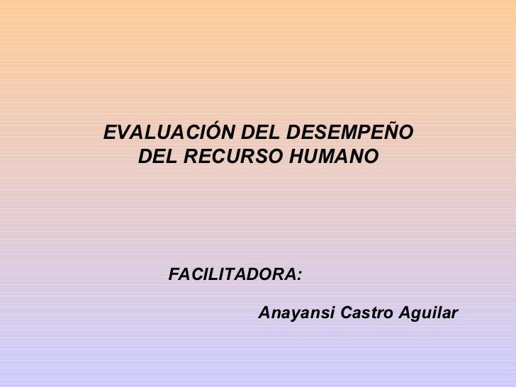 EVALUACIÓN DEL DESEMPEÑO   DEL RECURSO HUMANO     FACILITADORA:             Anayansi Castro Aguilar