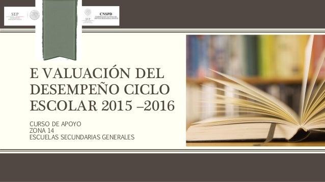 E VALUACIÓN DEL DESEMPEÑO CICLO ESCOLAR 2015 –2016 CURSO DE APOYO ZONA 14 ESCUELAS SECUNDARIAS GENERALES