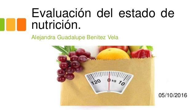 Evaluación del estado de nutrición. Alejandra Guadalupe Benitez Vela 05/10/2016
