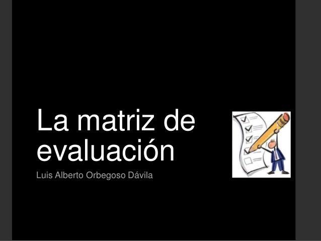 La matriz deevaluaciónLuis Alberto Orbegoso Dávila