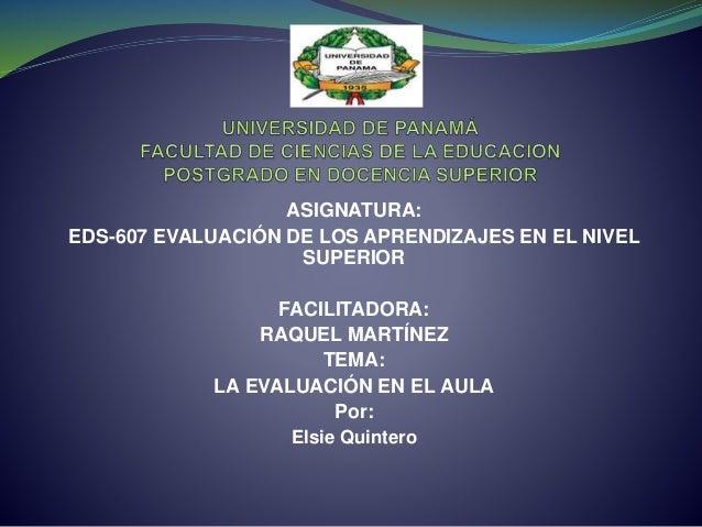 ASIGNATURA: EDS-607 EVALUACIÓN DE LOS APRENDIZAJES EN EL NIVEL SUPERIOR FACILITADORA: RAQUEL MARTÍNEZ TEMA: LA EVALUACIÓN ...