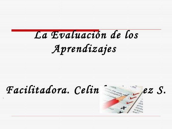 La Evaluación de los Aprendizajes  Facilitadora. Celinda Jiménez S.  .