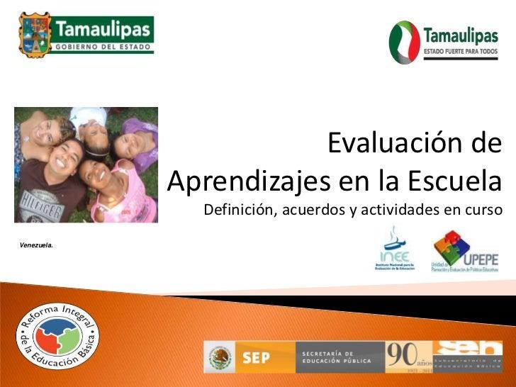 Evaluación de<br />Aprendizajes en la Escuela<br />Definición, acuerdos y actividades en curso<br />Venezuela.<br />