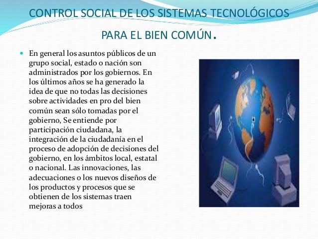CONTROL SOCIAL DE LOS SISTEMAS TECNOLÓGICOS PARA EL BIEN COMÚN.  En general los asuntos públicos de un grupo social, esta...