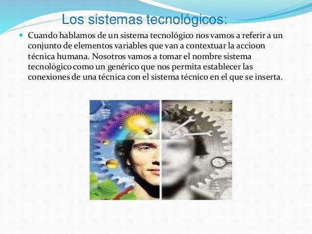 Los sistemas tecnológicos:  Cuando hablamos de un sistema tecnológico nos vamos a referir a un conjunto de elementos vari...