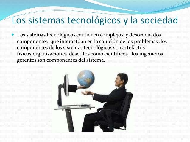 Los sistemas tecnológicos y la sociedad  Los sistemas tecnológicos contienen complejos y desordenados componentes que int...