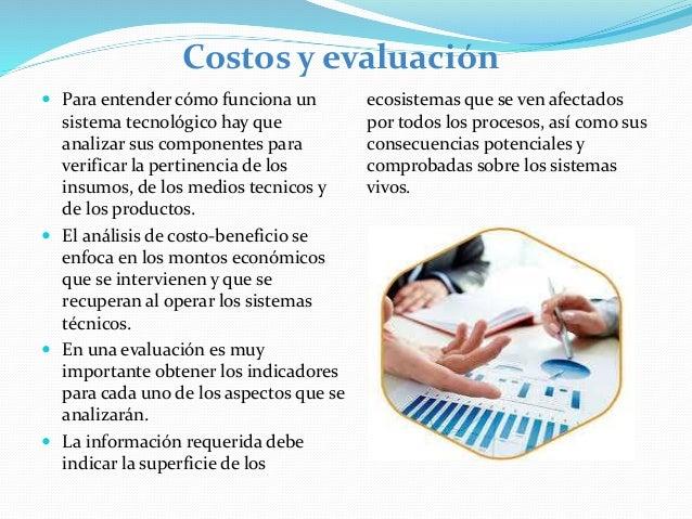 Costos y evaluación  Para entender cómo funciona un sistema tecnológico hay que analizar sus componentes para verificar l...