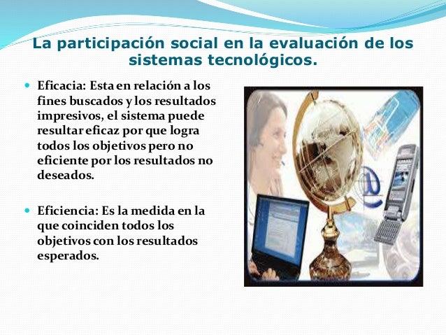 La participación social en la evaluación de los sistemas tecnológicos.  Eficacia: Esta en relación a los fines buscados y...