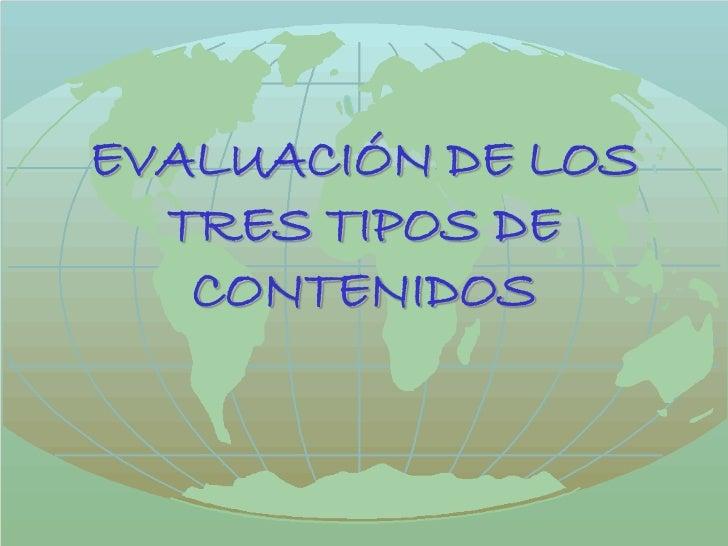 EVALUACIÓN DE LOS  TRES TIPOS DE   CONTENIDOS