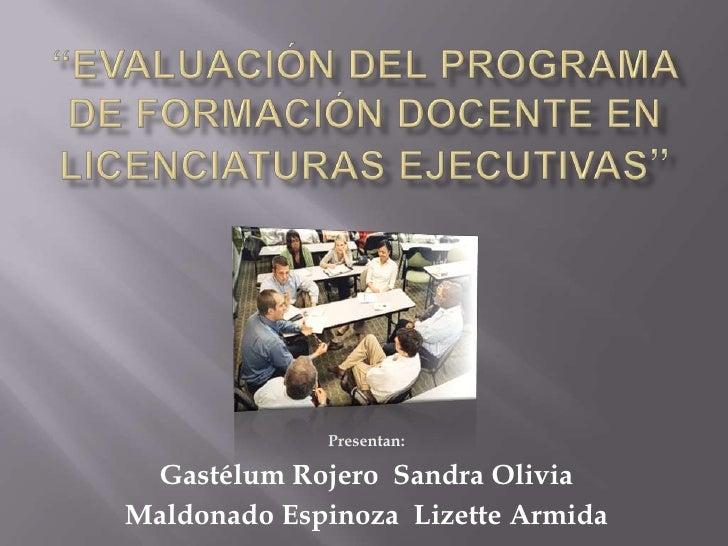 """""""Evaluación del Programa de FormaciónDocente en LicenciaturasEjecutivas""""<br />Presentan:<br />GastélumRojero  Sandra Olivi..."""