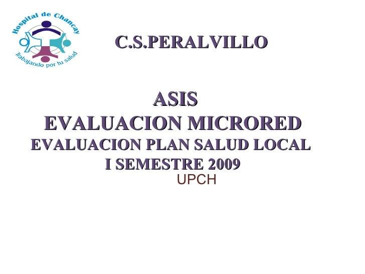 ASIS EVALUACION MICRORED EVALUACION PLAN SALUD LOCAL  I SEMESTRE 2009 C.S.PERALVILLO UPCH
