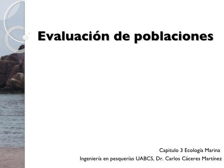 Evaluación de poblaciones Capitulo 3 Ecología Marina  Ingeniería en pesquerías UABCS, Dr. Carlos Cáceres Martínez