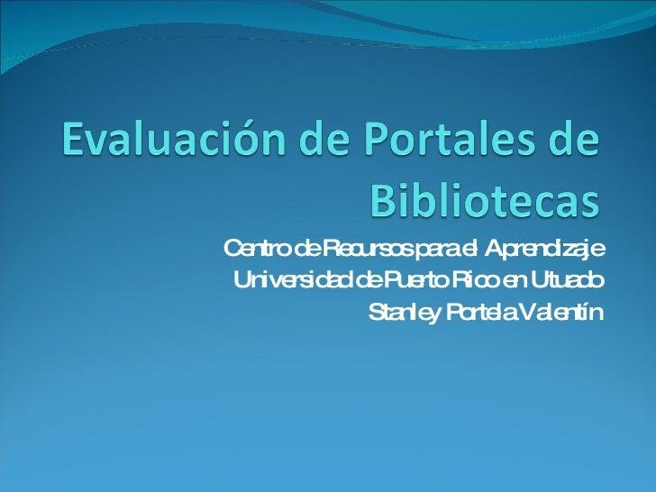 Centro de Recursos para el Aprendizaje Universidad de Puerto Rico en Utuado Stanley Portela Valentín