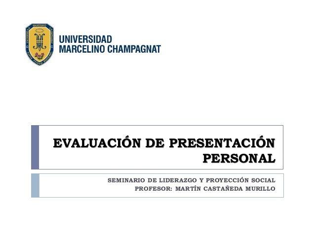 EVALUACIÓN DE PRESENTACIÓN PERSONAL  SEMINARIO DE LIDERAZGO Y PROYECCIÓN SOCIAL  PROFESOR: MARTÍN CASTAÑEDA MURILLO
