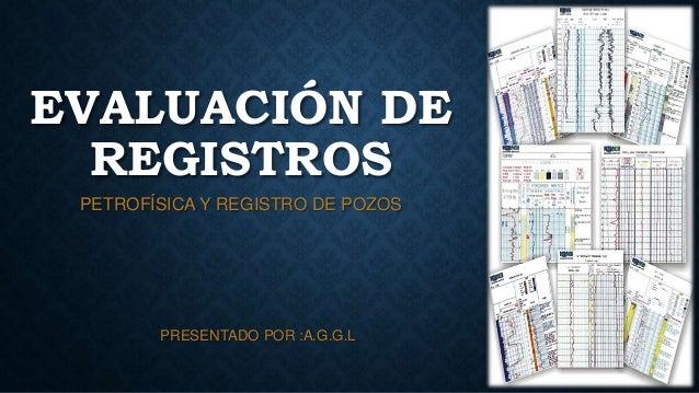 EVALUACIÓN DE REGISTROS PETROFÍSICA Y REGISTRO DE POZOS PRESENTADO POR :A.G.G.L