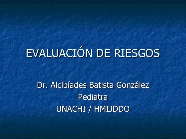 EVALUACIÓN DE RIESGOS Dr. Alcibíades Batista González             Pediatra      UNACHI / HMIJDDO