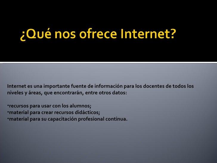 <ul><li>Internet es una importante fuente de información para los docentes de todos los niveles y áreas, que encontrarán, ...