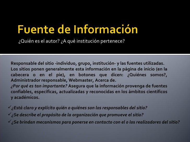 <ul><li>¿Quién es el autor? ¿A qué institución pertenece?  </li></ul>Responsable del sitio -individuo, grupo, institución-...