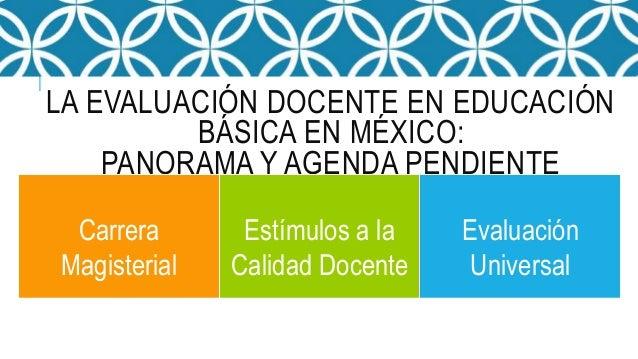 LA EVALUACIÓN DOCENTE EN EDUCACIÓN BÁSICA EN MÉXICO: PANORAMA Y AGENDA PENDIENTE Carrera Magisterial Estímulos a la Calida...