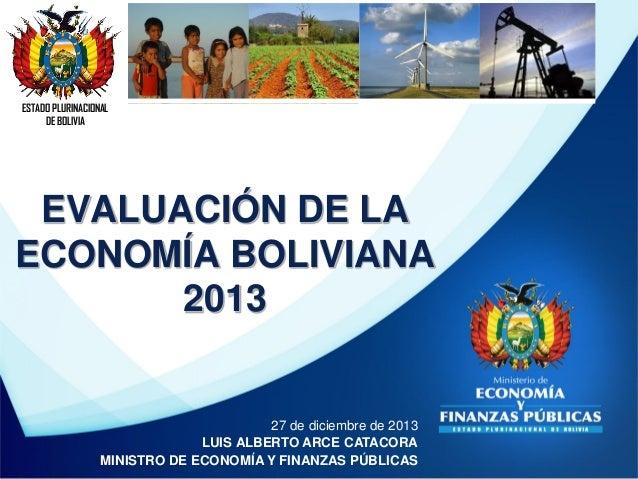 ESTADO PLURINACIONAL DE BOLIVIA  EVALUACIÓN DE LA ECONOMÍA BOLIVIANA 2013  27 de diciembre de 2013 LUIS ALBERTO ARCE CATAC...
