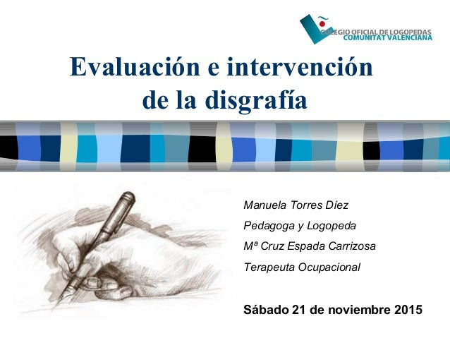 Evaluación e intervención de la disgrafía Manuela Torres Díez Pedagoga y Logopeda Mª Cruz Espada Carrizosa Terapeuta Ocupa...