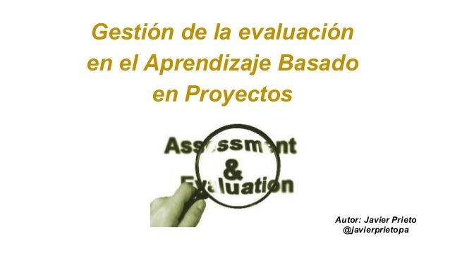 Gestión de la evaluación en el Aprendizaje Basado en Proyectos Autor: Javier Prieto @javierprietopa