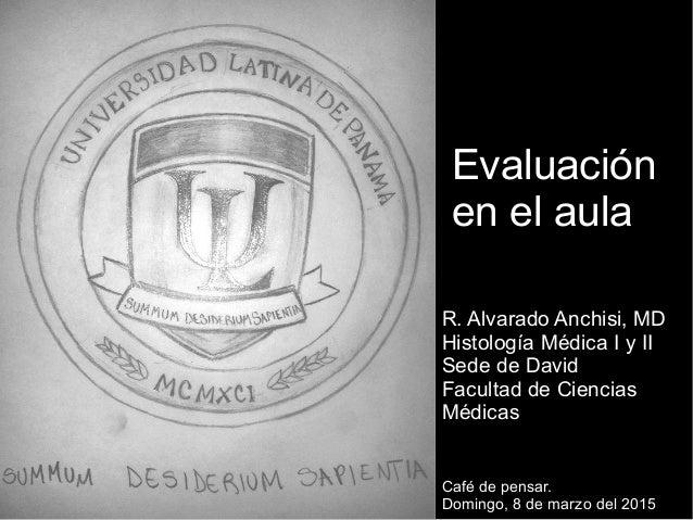 R. Alvarado Anchisi, MD Histología Médica I y II Sede de David Facultad de Ciencias Médicas Evaluación en el aula Café de ...