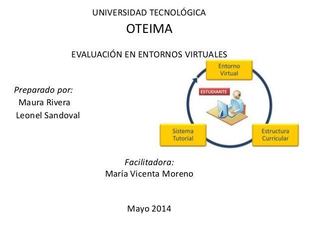 UNIVERSIDAD TECNOLÓGICA OTEIMA EVALUACIÓN EN ENTORNOS VIRTUALES Preparado por: Maura Rivera Leonel Sandoval Facilitadora: ...