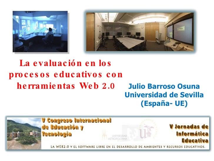 Julio Barroso Osuna Universidad de Sevilla (España- UE) La evaluación en los procesos educativos con herramientas Web 2.0