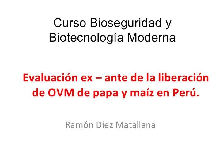 Evaluación ex – ante de la liberación de OVM de papa y maíz en Perú. Ramón Diez Matallana Curso Bioseguridad y Biotecnolog...