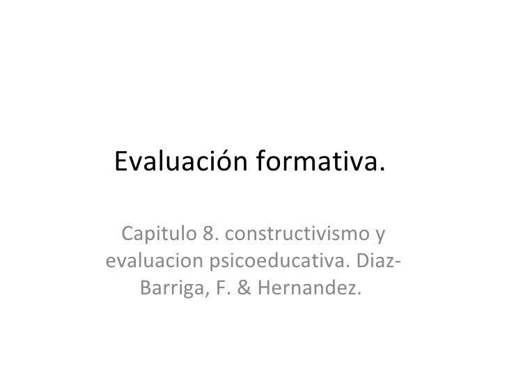 Evaluación formativa.  Capitulo 8. constructivismo y evaluacion psicoeducativa. Diaz-Barriga, F. & Hernandez.