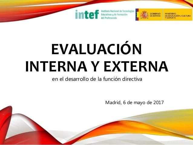 EVALUACIÓN INTERNA Y EXTERNA en el desarrollo de la función directiva Madrid, 6 de mayo de 2017
