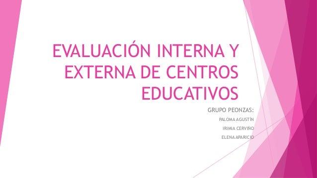 EVALUACIÓN INTERNA Y EXTERNA DE CENTROS EDUCATIVOS GRUPO PEONZAS: PALOMA AGUSTÍN IRIMIA CERVIÑO ELENA APARICIO