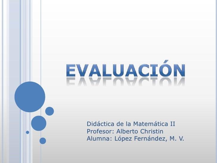 Didáctica de la Matemática IIProfesor: Alberto ChristinAlumna: López Fernández, M. V.