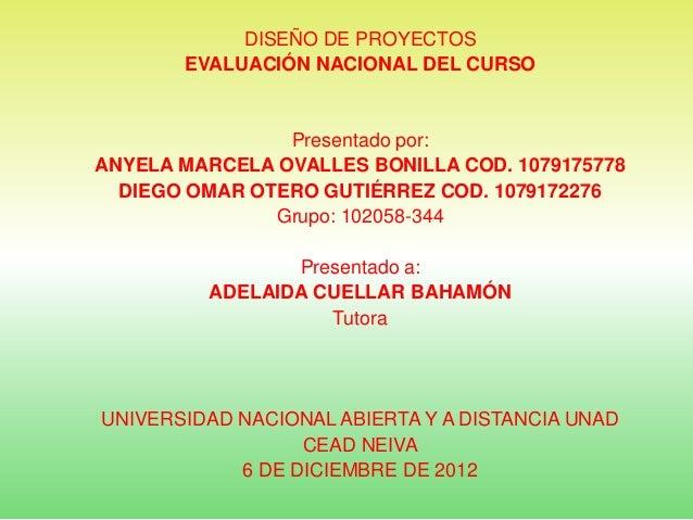 DISEÑO DE PROYECTOS       EVALUACIÓN NACIONAL DEL CURSO                Presentado por:ANYELA MARCELA OVALLES BONILLA COD. ...