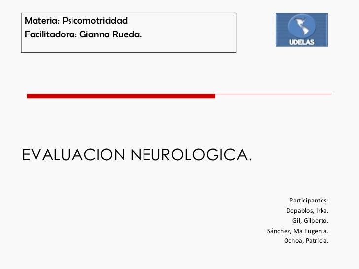 EVALUACION NEUROLOGICA. Materia: Psicomotricidad Facilitadora: Gianna Rueda. Participantes: Depablos, Irka. Gil, Gilberto....
