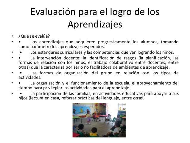 Evaluación para el logro de los Aprendizajes • ¿Qué se evalúa? • • Los aprendizajes que adquieren progresivamente los alum...
