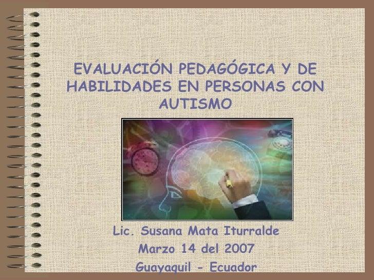 EVALUACIÓN PEDAGÓGICA Y DE HABILIDADES EN PERSONAS CON AUTISMO Lic. Susana Mata Iturralde Marzo 14 del 2007 Guayaquil - Ec...