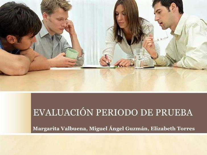 EVALUACIÓN PERIODO DE PRUEBA Margarita Valbuena, Miguel Ángel Guzmán, Elizabeth Torres