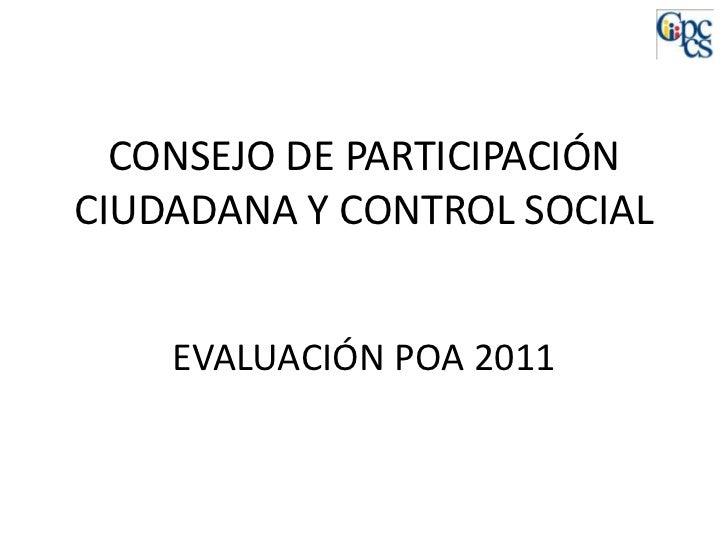 CONSEJO DE PARTICIPACIÓNCIUDADANA Y CONTROL SOCIAL    EVALUACIÓN POA 2011