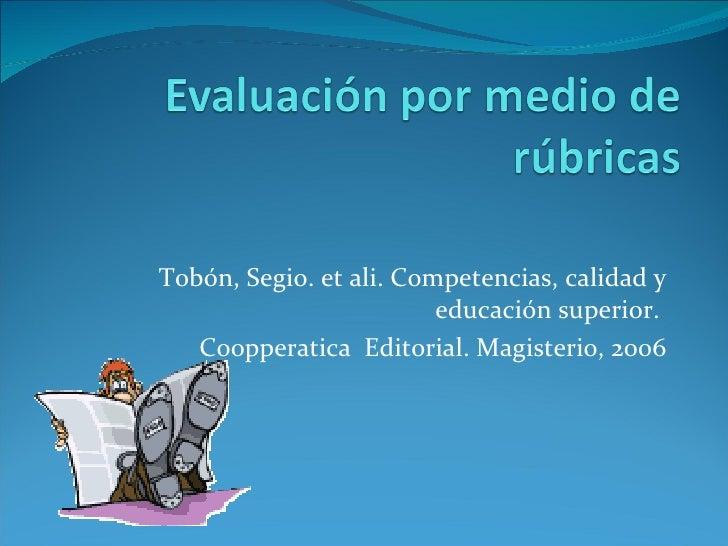 Tobón, Segio. et ali. Competencias, calidad y educación superior.  Coopperatica  Editorial. Magisterio, 2006