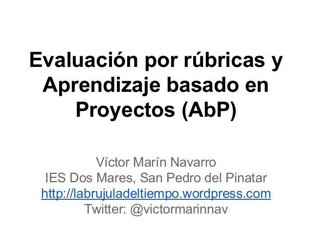 Evaluación por rúbricas y Aprendizaje basado en Proyectos (AbP) Víctor Marín Navarro IES Dos Mares, San Pedro del Pinatar ...