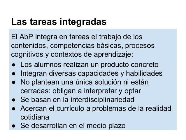 Las tareas integradas El AbP integra en tareas el trabajo de los contenidos, competencias básicas, procesos cognitivos y c...