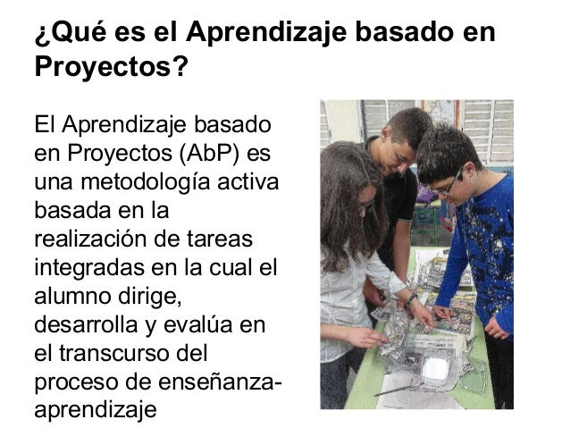 ¿Qué es el Aprendizaje basado en Proyectos? El Aprendizaje basado en Proyectos (AbP) es una metodología activa basada en l...