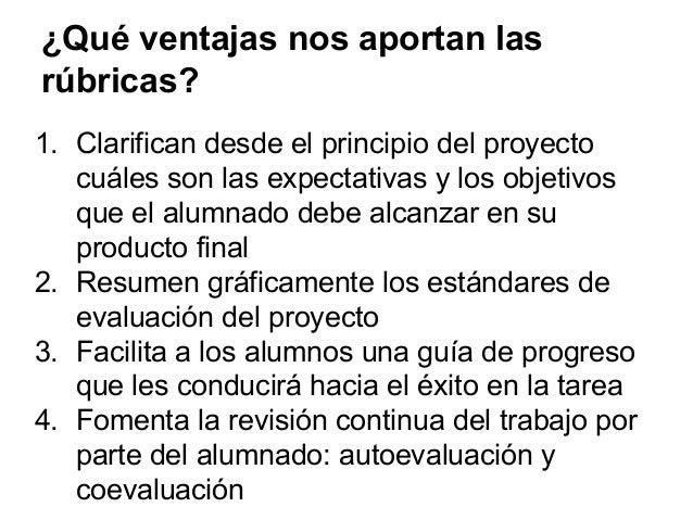 ¿Qué ventajas nos aportan las rúbricas? 1. Clarifican desde el principio del proyecto cuáles son las expectativas y los ob...