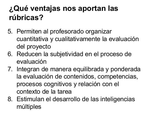 ¿Qué ventajas nos aportan las rúbricas? 5. Permiten al profesorado organizar cuantitativa y cualitativamente la evaluación...