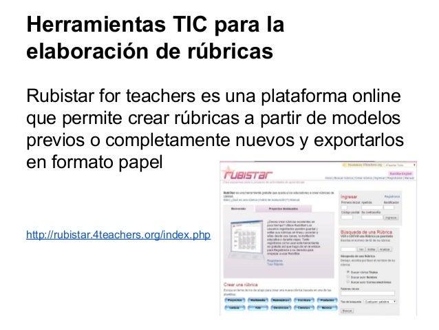 Herramientas TIC para la elaboración de rúbricas Rubistar for teachers es una plataforma online que permite crear rúbricas...