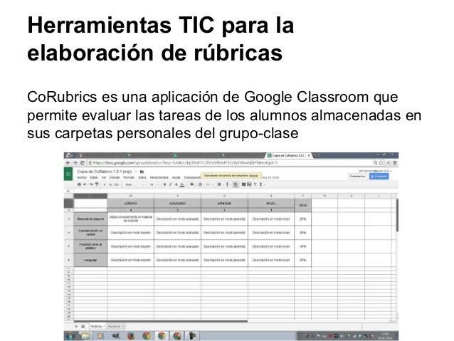Herramientas TIC para la elaboración de rúbricas CoRubrics es una aplicación de Google Classroom que permite evaluar las t...